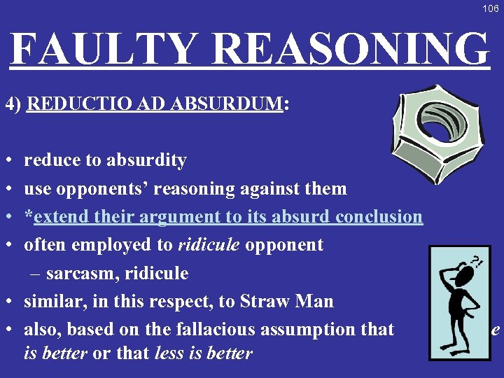 106 FAULTY REASONING 4) REDUCTIO AD ABSURDUM: • • reduce to absurdity use opponents'