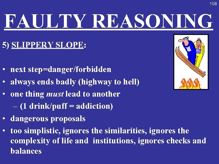 108 FAULTY REASONING 5) SLIPPERY SLOPE: • next step=danger/forbidden • always ends badly (highway