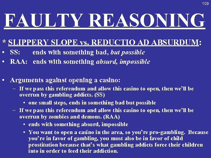 109 FAULTY REASONING * SLIPPERY SLOPE vs. REDUCTIO AD ABSURDUM: • SS: ends with