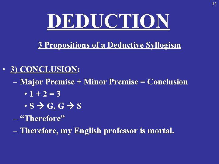 11 DEDUCTION 3 Propositions of a Deductive Syllogism • 3) CONCLUSION: – Major Premise