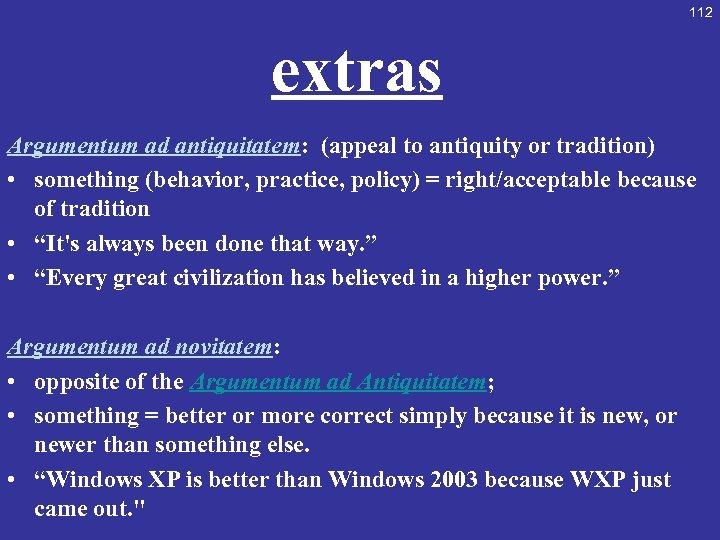 112 extras Argumentum ad antiquitatem: (appeal to antiquity or tradition) • something (behavior, practice,
