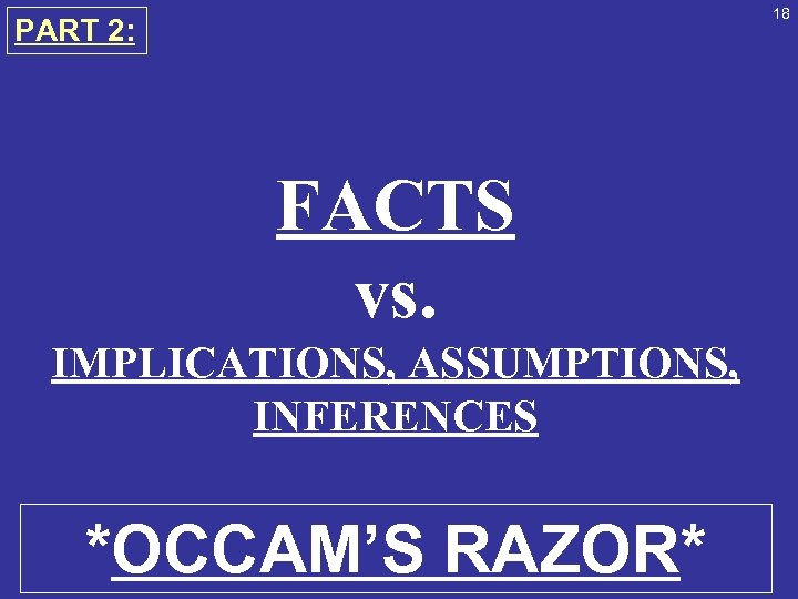 18 PART 2: FACTS vs. IMPLICATIONS, ASSUMPTIONS, INFERENCES *OCCAM'S RAZOR*