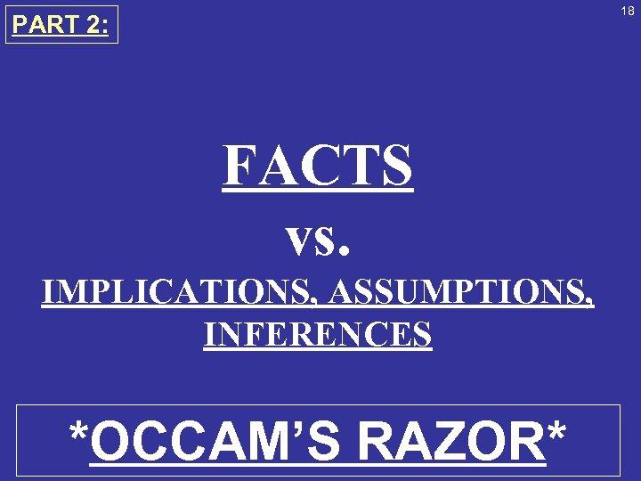 18 PART 2: FACTS vs. IMPLICATIONS, ASSUMPTIONS, INFERENCES *OCCAM'S RAZOR*