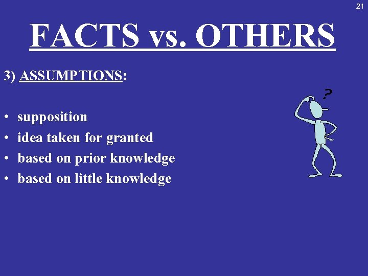 21 FACTS vs. OTHERS 3) ASSUMPTIONS: • • supposition idea taken for granted based