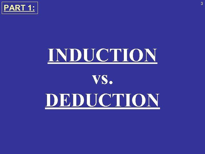 3 PART 1: INDUCTION vs. DEDUCTION