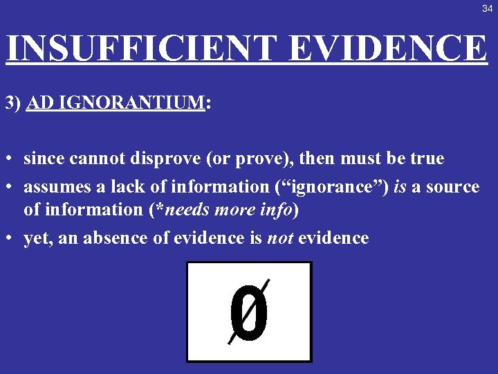 34 INSUFFICIENT EVIDENCE 3) AD IGNORANTIUM: • since cannot disprove (or prove), then must