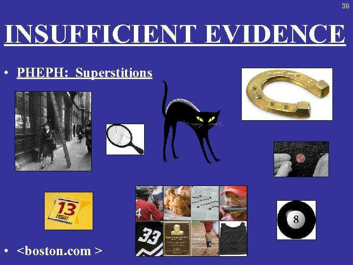 39 INSUFFICIENT EVIDENCE • PHEPH: Superstitions • <boston. com >