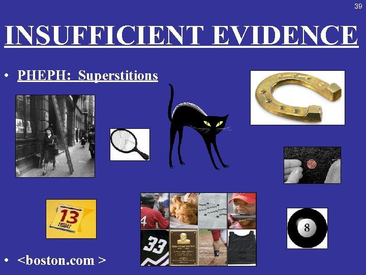 39 INSUFFICIENT EVIDENCE • PHEPH: Superstitions • <boston. com >