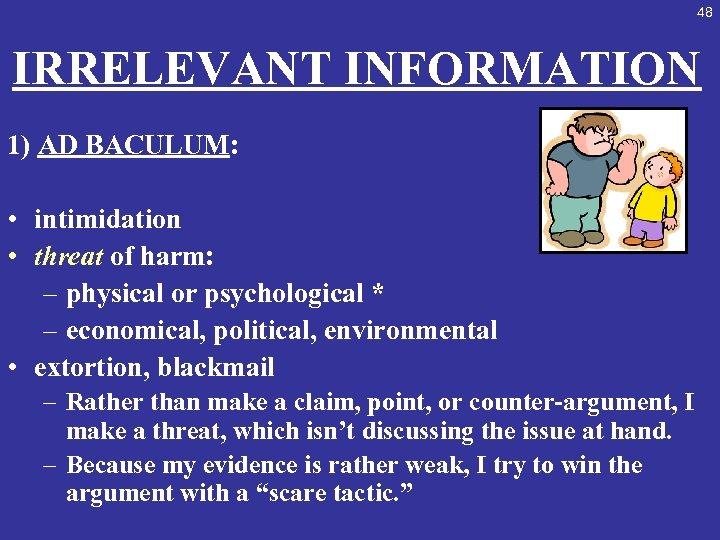 48 IRRELEVANT INFORMATION 1) AD BACULUM: • intimidation • threat of harm: – physical