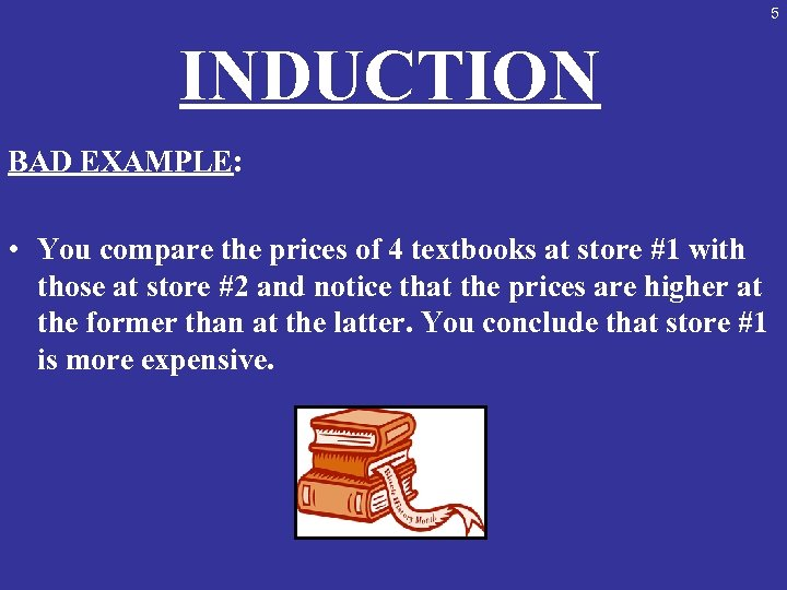 5 INDUCTION BAD EXAMPLE: • You compare the prices of 4 textbooks at store