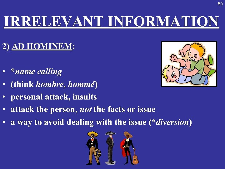 50 IRRELEVANT INFORMATION 2) AD HOMINEM: • • • *name calling (think hombre, hommé)