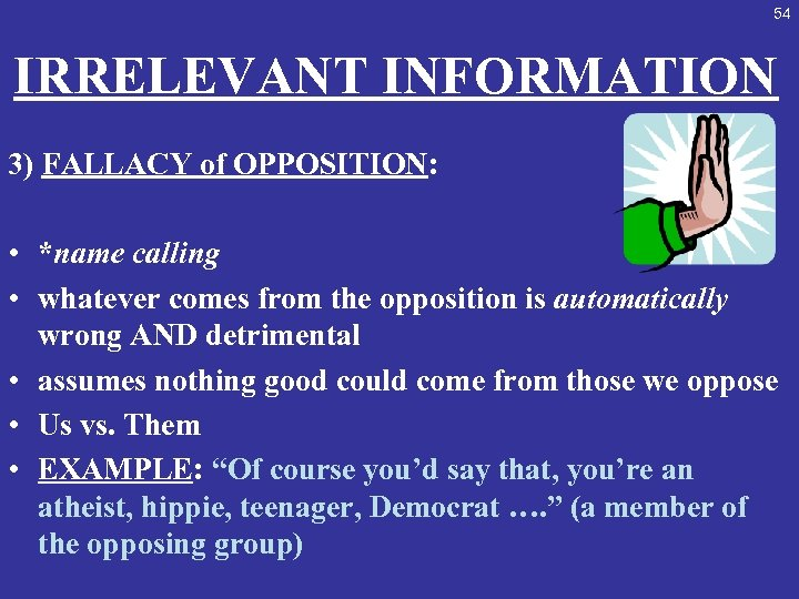 54 IRRELEVANT INFORMATION 3) FALLACY of OPPOSITION: • *name calling • whatever comes from