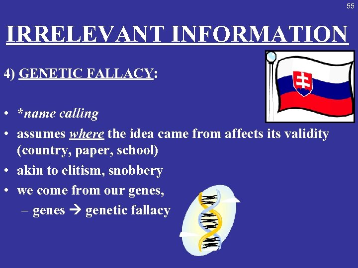 55 IRRELEVANT INFORMATION 4) GENETIC FALLACY: • *name calling • assumes where the idea