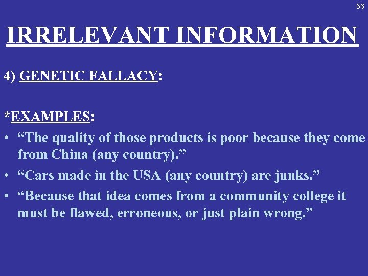 """56 IRRELEVANT INFORMATION 4) GENETIC FALLACY: *EXAMPLES: • """"The quality of those products is"""