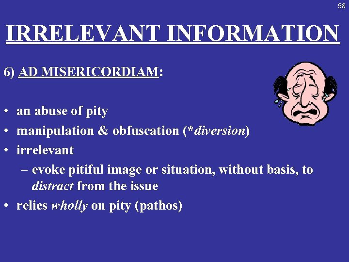 58 IRRELEVANT INFORMATION 6) AD MISERICORDIAM: • an abuse of pity • manipulation &