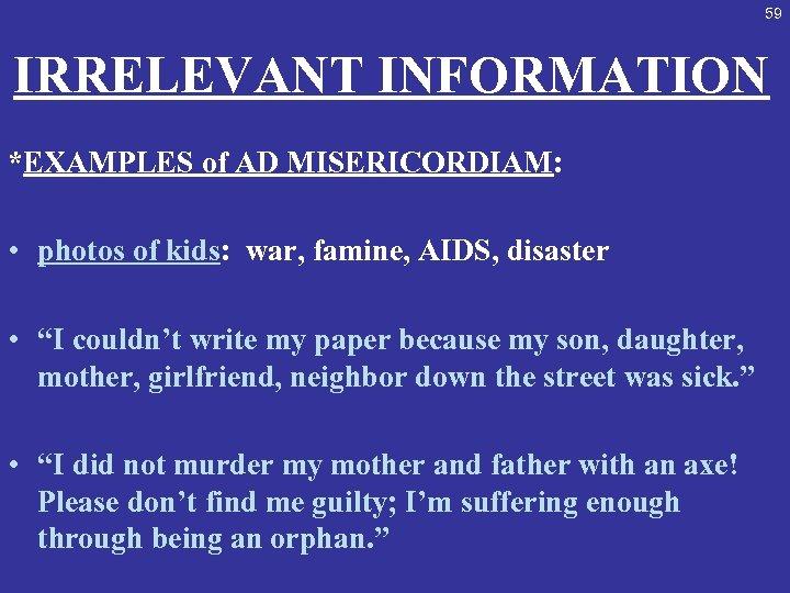 59 IRRELEVANT INFORMATION *EXAMPLES of AD MISERICORDIAM: • photos of kids: war, famine, AIDS,