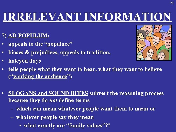 "60 IRRELEVANT INFORMATION 7) AD POPULUM: • appeals to the ""populace"" • biases &"