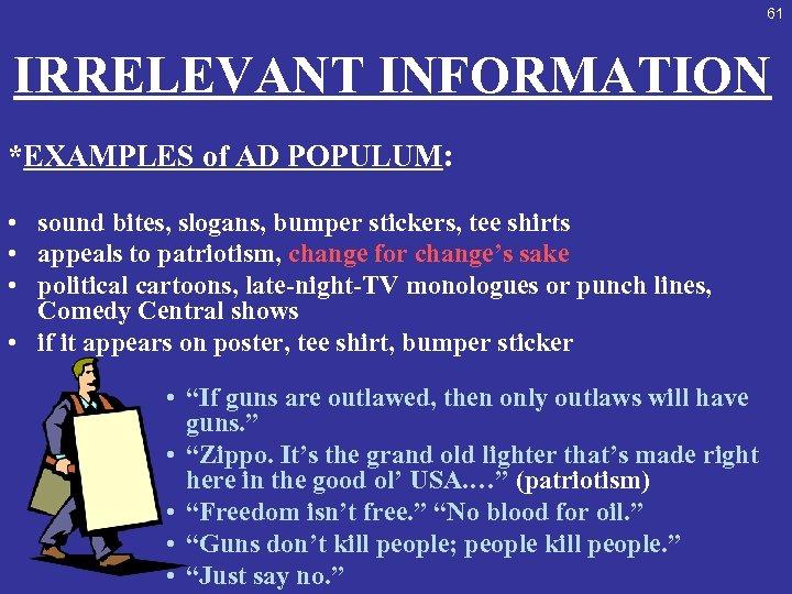 61 IRRELEVANT INFORMATION *EXAMPLES of AD POPULUM: • sound bites, slogans, bumper stickers, tee