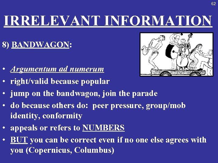 62 IRRELEVANT INFORMATION 8) BANDWAGON: • Argumentum ad numerum • right/valid because popular •