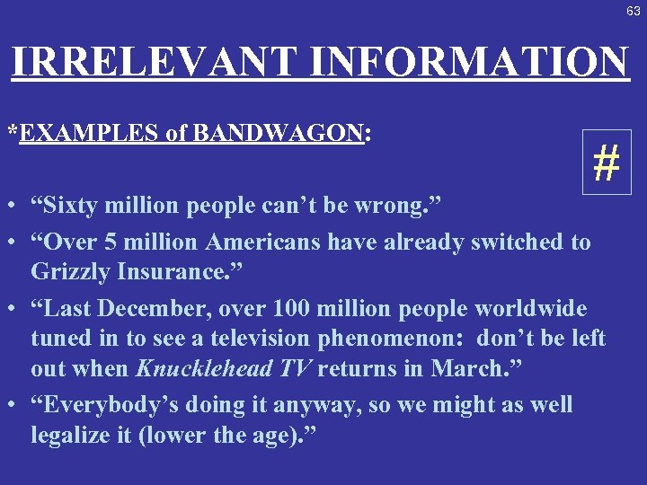"63 IRRELEVANT INFORMATION *EXAMPLES of BANDWAGON: # • ""Sixty million people can't be wrong."