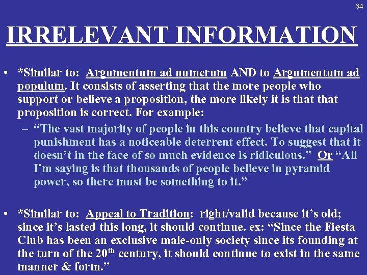64 IRRELEVANT INFORMATION • *Similar to: Argumentum ad numerum AND to Argumentum ad populum.