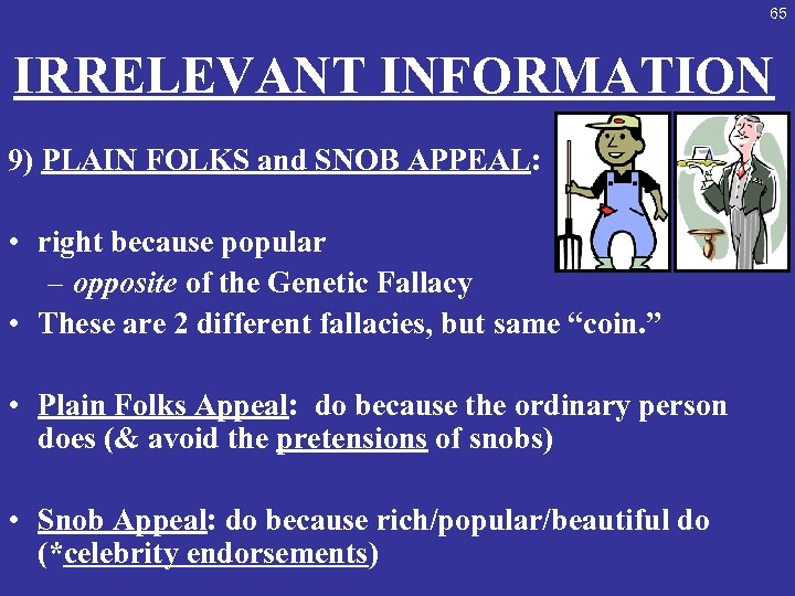 65 IRRELEVANT INFORMATION 9) PLAIN FOLKS and SNOB APPEAL: • right because popular –