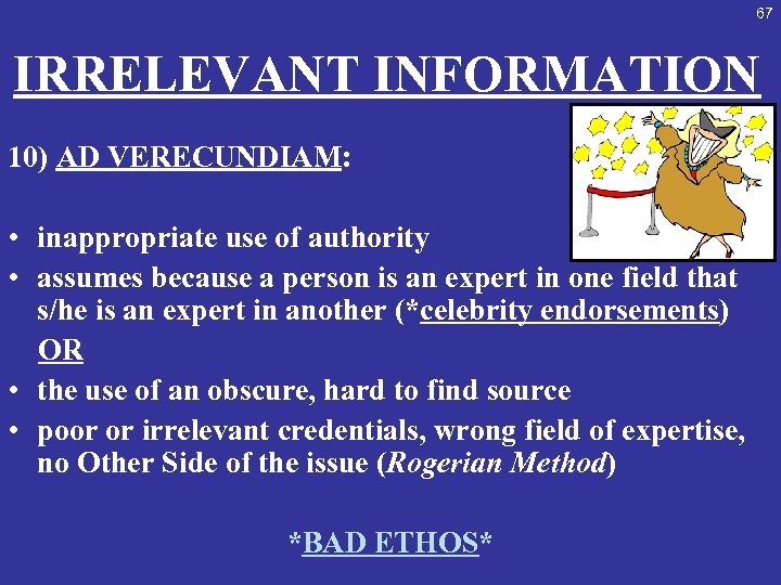 67 IRRELEVANT INFORMATION 10) AD VERECUNDIAM: • inappropriate use of authority • assumes because