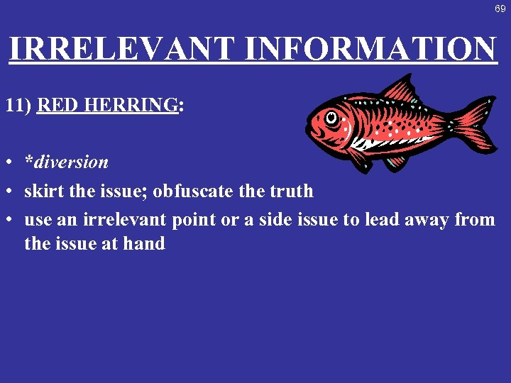 69 IRRELEVANT INFORMATION 11) RED HERRING: • *diversion • skirt the issue; obfuscate the