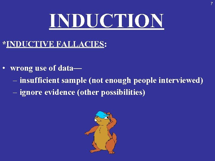 7 INDUCTION *INDUCTIVE FALLACIES: • wrong use of data— – insufficient sample (not enough