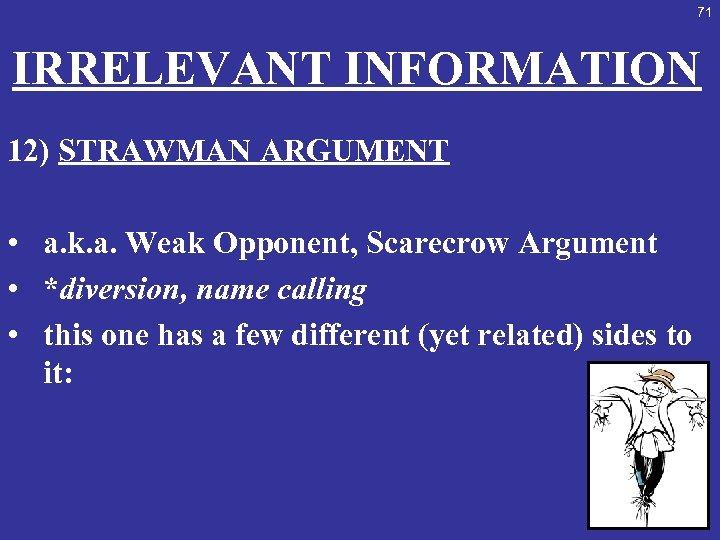 71 IRRELEVANT INFORMATION 12) STRAWMAN ARGUMENT • a. k. a. Weak Opponent, Scarecrow Argument