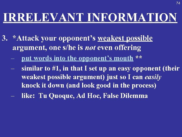 74 IRRELEVANT INFORMATION 3. *Attack your opponent's weakest possible argument, one s/he is not