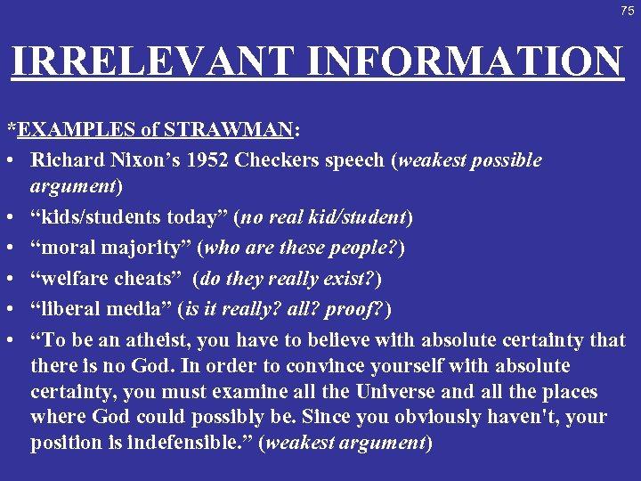 75 IRRELEVANT INFORMATION *EXAMPLES of STRAWMAN: • Richard Nixon's 1952 Checkers speech (weakest possible