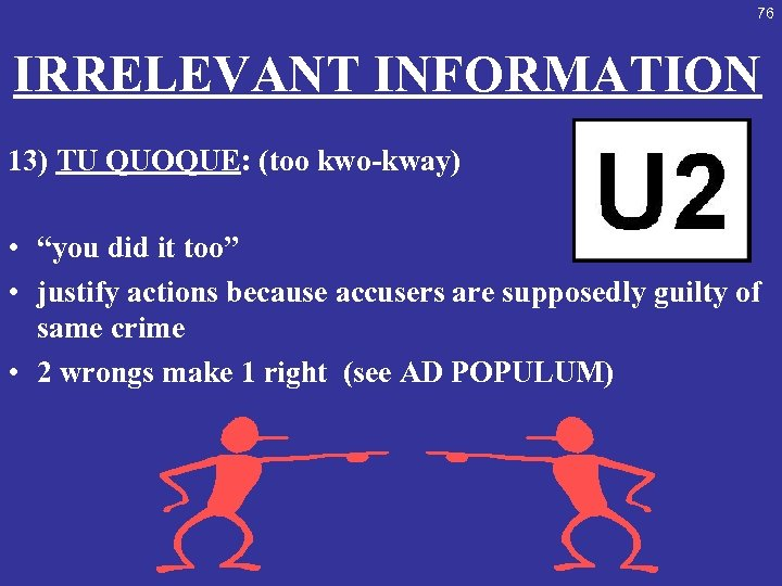 "76 IRRELEVANT INFORMATION 13) TU QUOQUE: (too kwo-kway) • ""you did it too"" •"