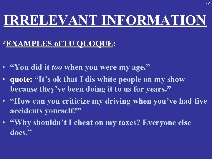 "77 IRRELEVANT INFORMATION *EXAMPLES of TU QUOQUE: • ""You did it too when you"