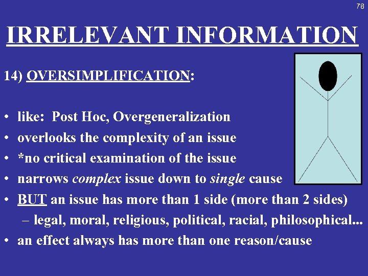 78 IRRELEVANT INFORMATION 14) OVERSIMPLIFICATION: • • • like: Post Hoc, Overgeneralization overlooks the