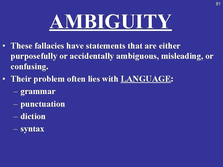 81 AMBIGUITY • These fallacies have statements that are either purposefully or accidentally ambiguous,