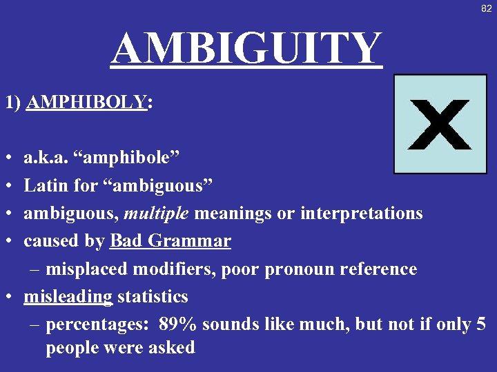 "82 AMBIGUITY 1) AMPHIBOLY: • • a. k. a. ""amphibole"" Latin for ""ambiguous"" ambiguous,"