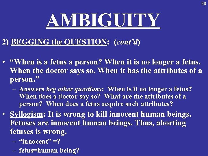 "86 AMBIGUITY 2) BEGGING the QUESTION: (cont'd) • ""When is a fetus a person?"