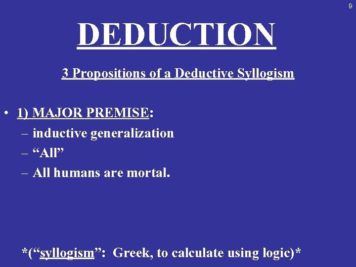 9 DEDUCTION 3 Propositions of a Deductive Syllogism • 1) MAJOR PREMISE: – inductive