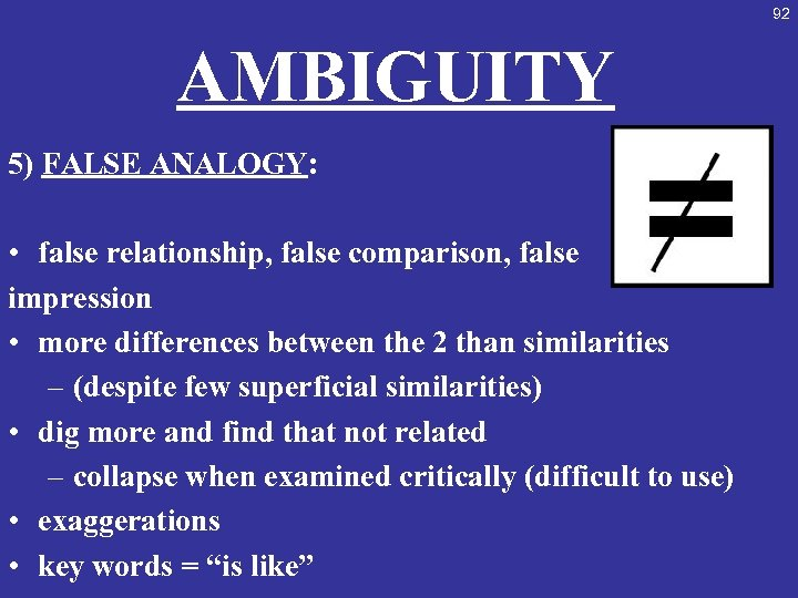 92 AMBIGUITY 5) FALSE ANALOGY: • false relationship, false comparison, false impression • more