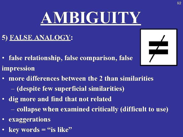 92 AMBIGUITY 5) FALSE ANALOGY: • false relationship, false comparison, false impression • more