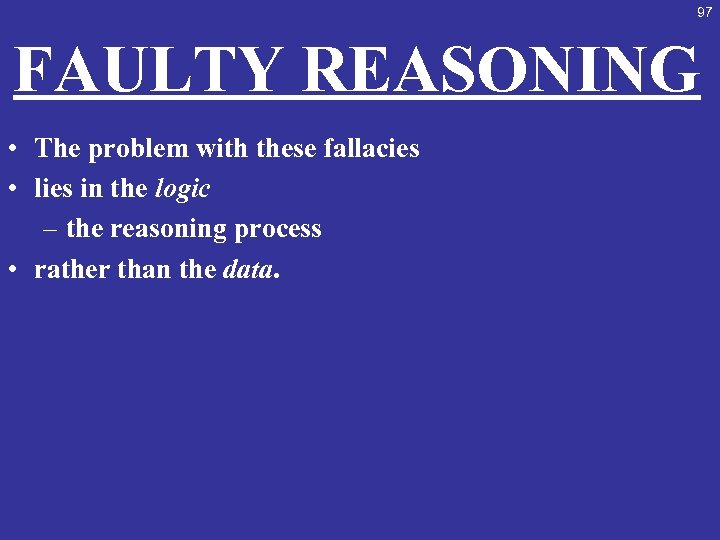 97 FAULTY REASONING • The problem with these fallacies • lies in the logic