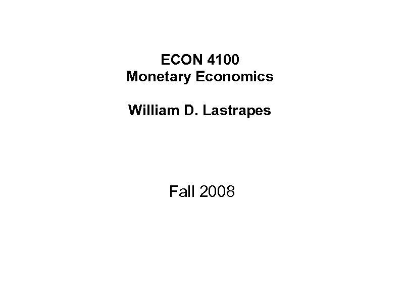ECON 4100 Monetary Economics William D. Lastrapes Fall 2008