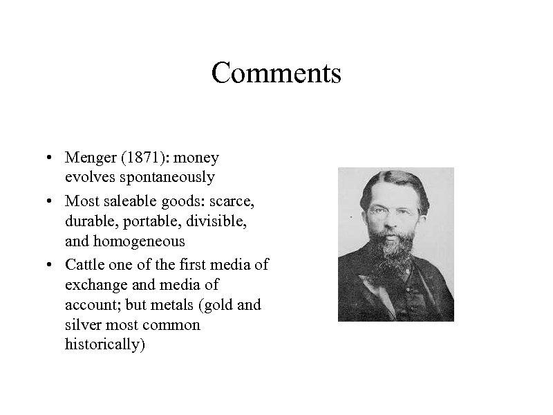 Comments • Menger (1871): money evolves spontaneously • Most saleable goods: scarce, durable, portable,
