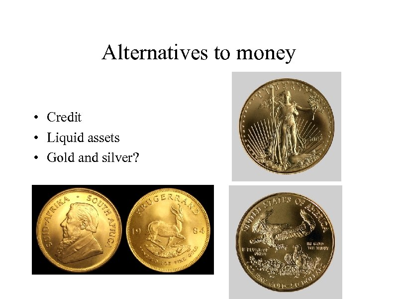 Alternatives to money • Credit • Liquid assets • Gold and silver?