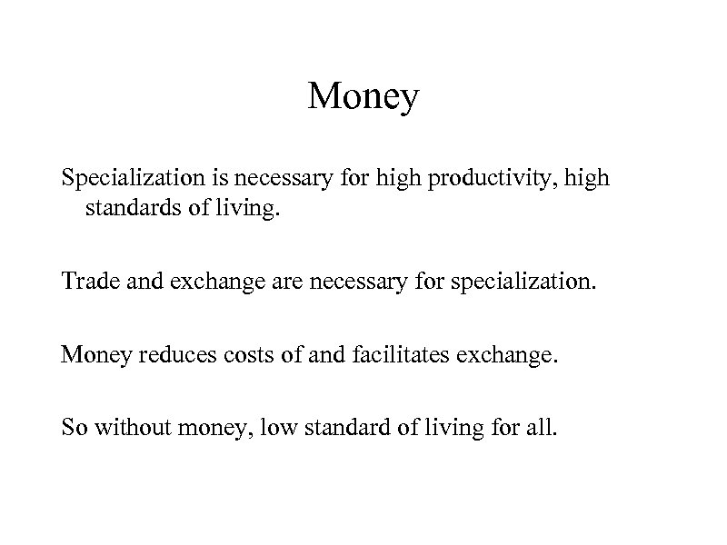 Money Specialization is necessary for high productivity, high standards of living. Trade and exchange