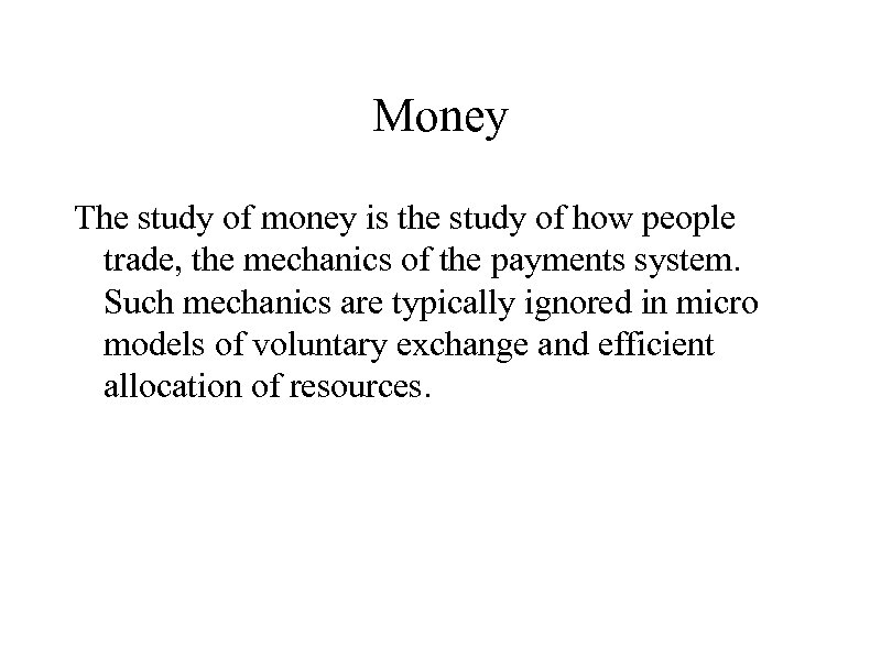 Money The study of money is the study of how people trade, the mechanics