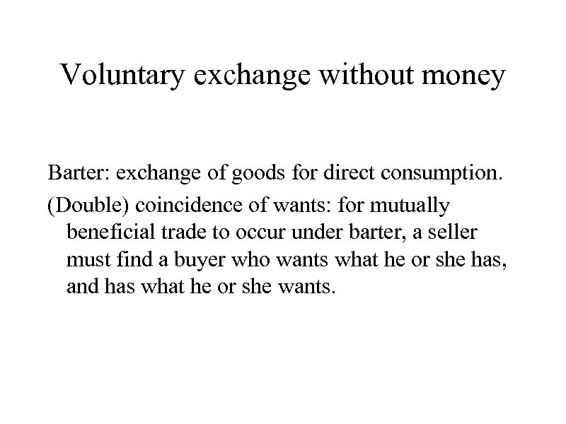 Voluntary exchange without money Barter: exchange of goods for direct consumption. (Double) coincidence of