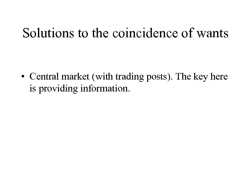 Solutions to the coincidence of wants • Central market (with trading posts). The key