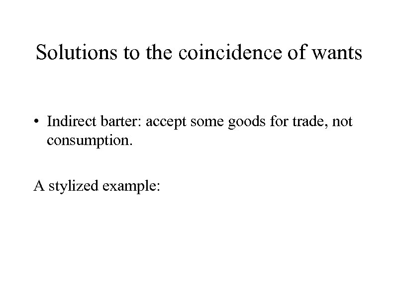 Solutions to the coincidence of wants • Indirect barter: accept some goods for trade,